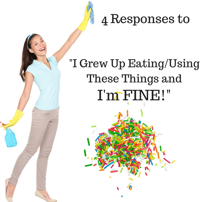 "Four Responses to ""I Grew Up Eating/Using These Things and I'm Fine."""